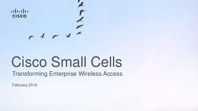 February 2016 Transforming Enterprise Wireless Access Cisco Small Cells