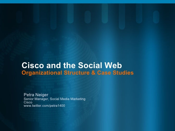 Cisco and the Social Web Organizational Structure & Case Studies Petra Neiger Senior Manager, Social Media Marketing Cisco...