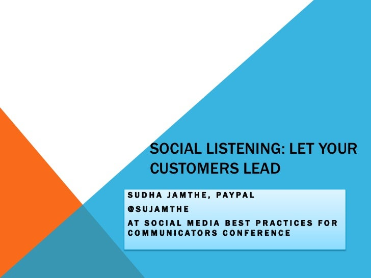 Social Listening: Let Your Customers Lead<br />SUDHA JAMTHE, PAYPAL<br />@SUJAMTHE<br />AT Social Media Best Practices for...