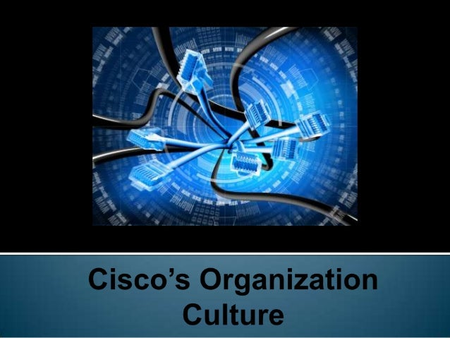 ciscos organizational change Does organizational culture affect the workplace  the relationships change between  espoused values and basic assumptions associated with ciscos.