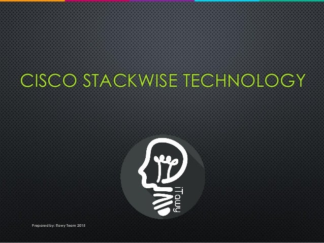 CISCO STACKWISE TECHNOLOGY Prepared by: iTawy Team 2015