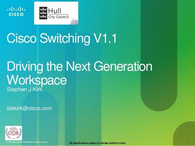 Cisco Switching V1.1Driving the Next GenerationWorkspaceStephen J Kirkstekirk@cisco.com© 2011 Cisco and/or its affiliates....