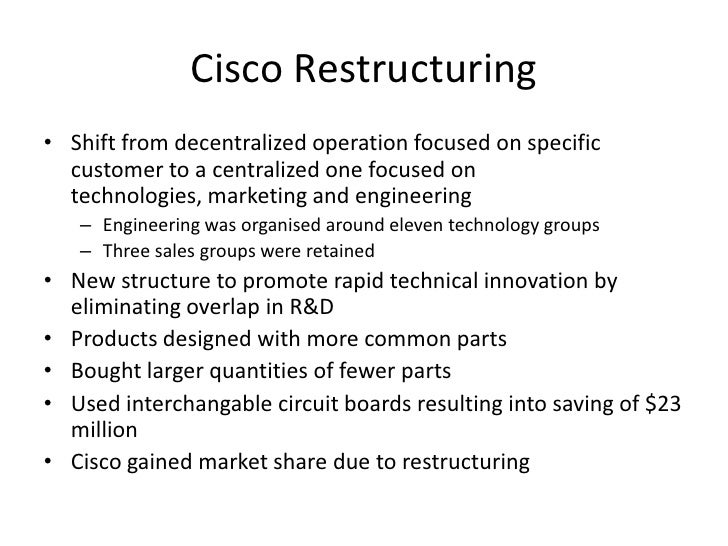 cisco restructuring analysis Dominant ip edge router manufacturer worldwide: cisco is the largest ip edge router manufacturer and distributor globally with market share of 32% (2010: 45%) in 2011 the company produces routing and switching along with advanced networking & communication technologies across 90 countries worldwide.