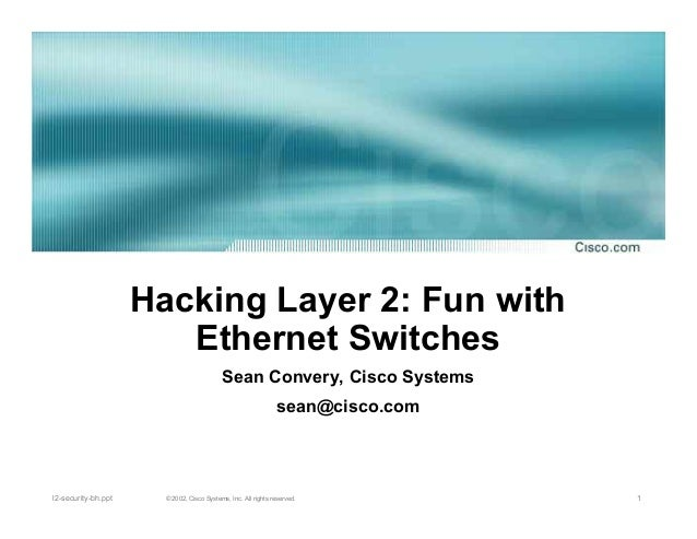1© 2002, Cisco Systems, Inc. All rights reserved.l2-security-bh.ppt Hacking Layer 2: Fun with Ethernet Switches Sean Conve...