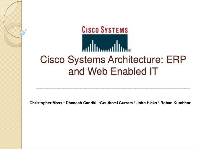 Cisco Systems Architecture: ERP          and Web Enabled IT   ____________________________Christopher Moss * Dhanesh Gandh...