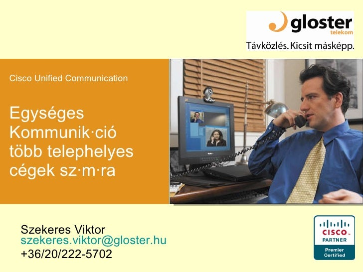 Egységes Kommunikáció több telephelyes cégek számára Szekeres Viktor  [email_address] +36/20/222-5702 Cisco Unified Commun...