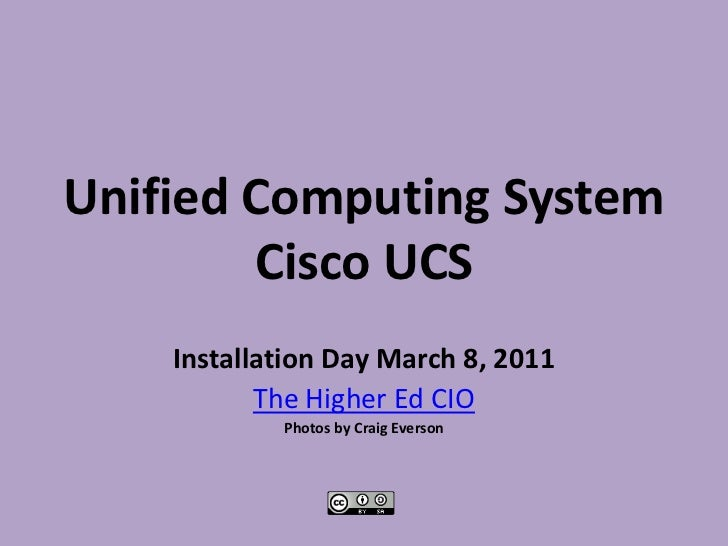 Unified Computing SystemCisco UCS<br />Installation Day March 8, 2011<br />The Higher Ed CIO<br />Photos by Craig Everson<...