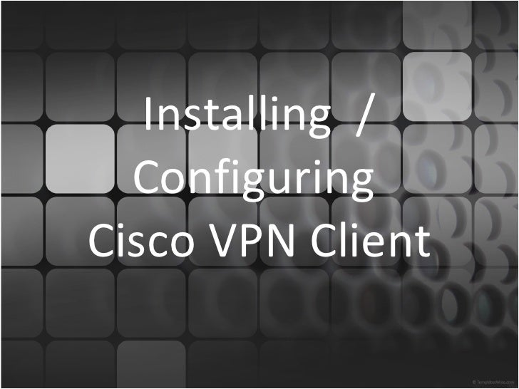 Installing  / Configuring  Cisco VPN Client