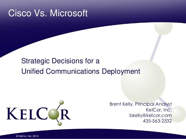 Cisco Vs. Microsoft Strategic Decisions for a Unified Communications Deployment 1© KelCor, Inc. 2014 Brent Kelly, Principa...