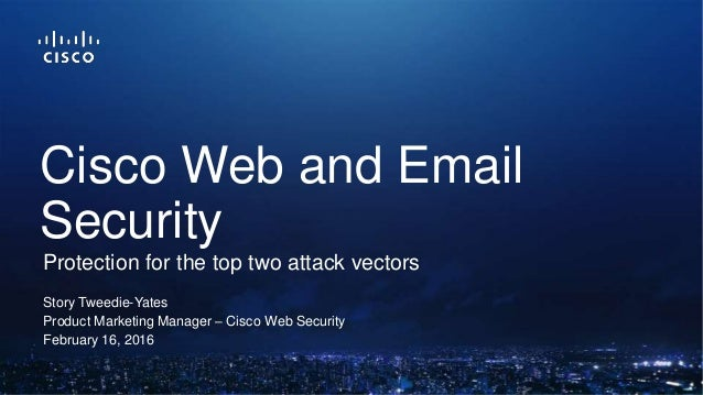 Story Tweedie-Yates Product Marketing Manager – Cisco Web Security February 16, 2016 Protection for the top two attack vec...