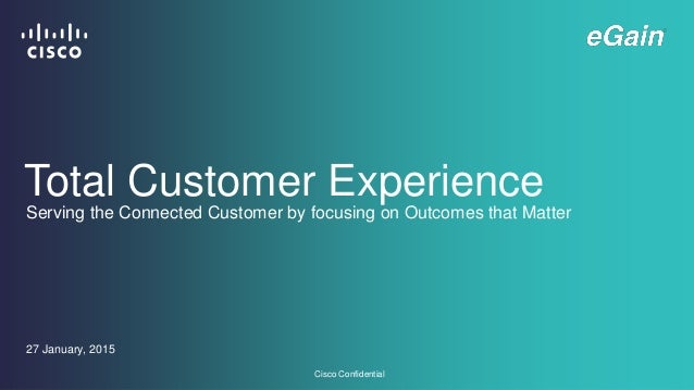 Cisco Confidential Total Customer Experience 27 January, 2015 Serving the Connected Customer by focusing on Outcomes that ...