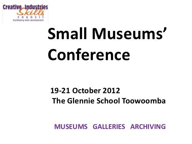 Small Museums'Conference19-21 October 2012The Glennie School ToowoombaMUSEUMS GALLERIES ARCHIVING