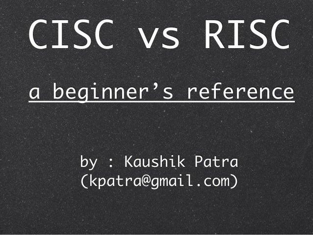 CISC vs RISC by : Kaushik Patra (kpatra@gmail.com) a beginner's reference