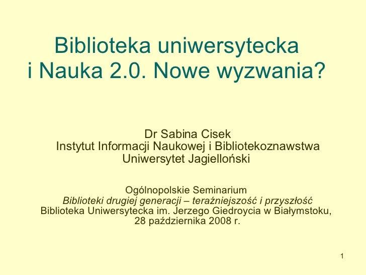 Biblioteka uniwersytecka  i Nauka 2.0. Nowe wyzwania?  Dr Sabina Cisek Instytut Informacji Naukowej i Bibliotekoznawstwa U...