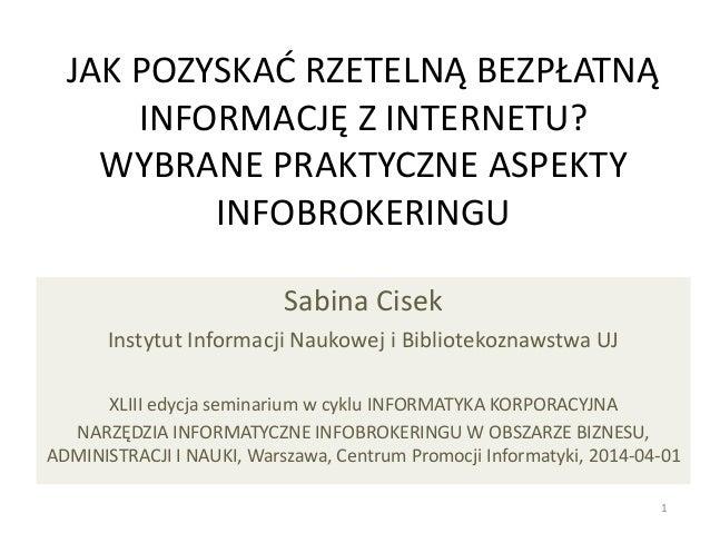 JAK POZYSKAĆ RZETELNĄ BEZPŁATNĄ INFORMACJĘ Z INTERNETU? WYBRANE PRAKTYCZNE ASPEKTY INFOBROKERINGU Sabina Cisek Instytut In...