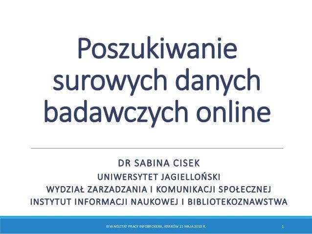 Poszukiwanie surowych danych badawczych online DR SABINA CISEK UNIWERSYTET JAGIELLOŃSKI WYDZIAŁ ZARZADZANIA I KOMUNIKACJI ...