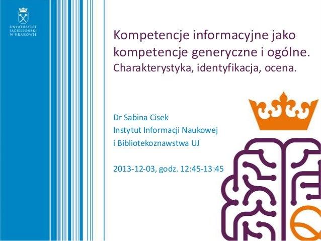 Kompetencje informacyjne jako kompetencje generyczne i ogólne. Charakterystyka, identyfikacja, ocena.  Dr Sabina Cisek Ins...