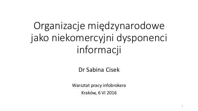 Organizacje międzynarodowe jako niekomercyjni dysponenci informacji Dr Sabina Cisek Warsztat pracy infobrokera Kraków, 6 V...