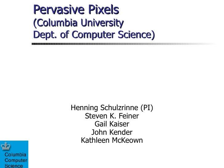 Pervasive Pixels (Columbia University Dept. of Computer Science) Henning Schulzrinne (PI) Steven K. Feiner Gail Kaiser Joh...