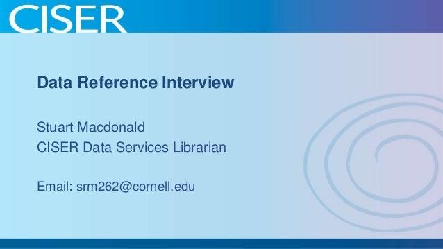 Data Reference Interview Stuart Macdonald CISER Data Services Librarian Email: srm262@cornell.edu