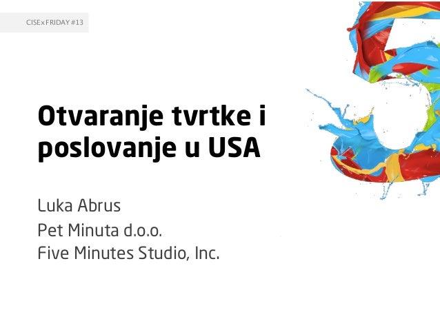 Otvaranje tvrtke i poslovanje u USA Luka Abrus Pet Minuta d.o.o. Five Minutes Studio, Inc. CISEx FRIDAY #13