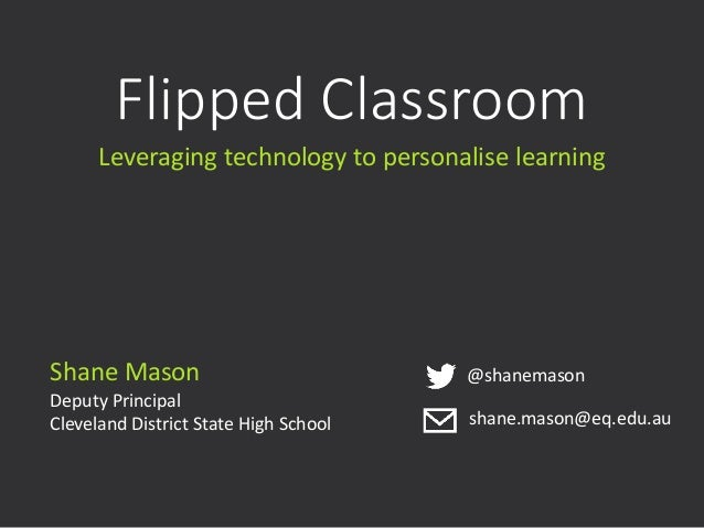 Flipped Classroom Leveraging technology to personalise learning Shane Mason Deputy Principal Cleveland District State High...