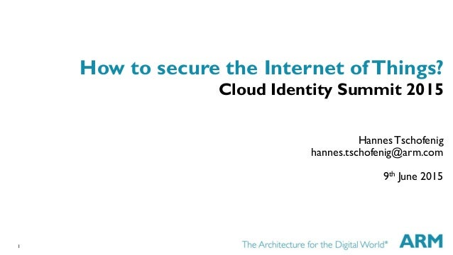 1 How to secure the Internet ofThings? Cloud Identity Summit 2015 Hannes Tschofenig hannes.tschofenig@arm.com 9th June 2015