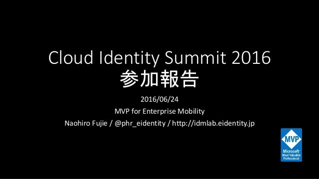 Cloud Identity Summit 2016 参加報告 2016/06/24 MVP for Enterprise Mobility Naohiro Fujie / @phr_eidentity / http://idmlab.eide...