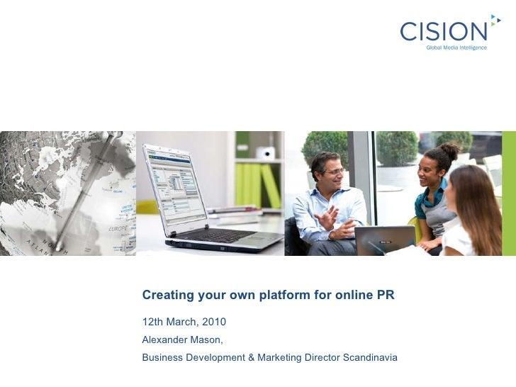 Creating your own platform for online PR 12th March, 2010 Alexander Mason,  Business Development & Marketing Director Scan...