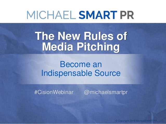 © Copyright 2016 MichaelSMARTPR, LLC The New Rules of Media Pitching Become an Indispensable Source #CisionWebinar @michae...