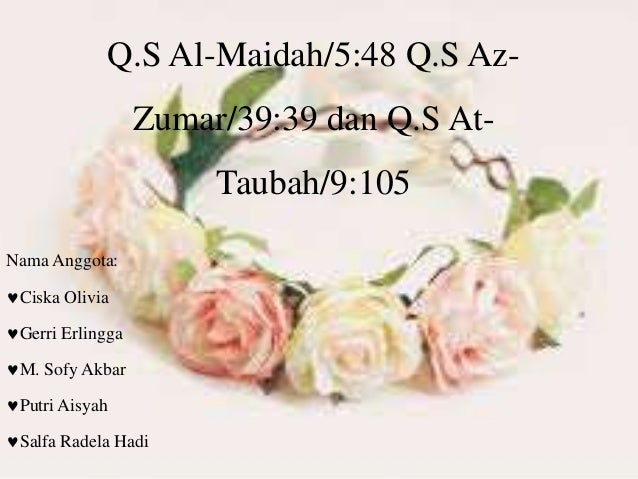 Q.S Al-Maidah/5:48 Q.S Az- Zumar/39:39 dan Q.S At- Taubah/9:105 Nama Anggota: Ciska Olivia Gerri Erlingga M. Sofy Akbar...