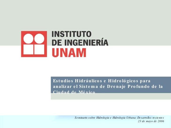 Estudios Hidráulicos e Hidrológicos para analizar el Sistema de Drenaje Profundo de la Ciudad de México Seminario sobre Hi...