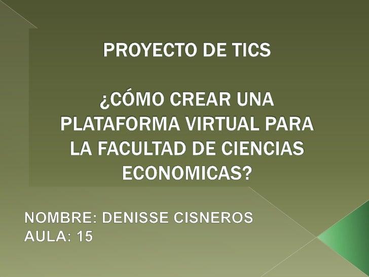 PROYECTO DE TICS¿CÓMO CREAR UNA PLATAFORMA VIRTUAL PARA LA FACULTAD DE CIENCIAS ECONOMICAS?<br />NOMBRE: DENISSE CISNEROS<...
