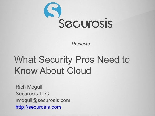 Presents What Security Pros Need to Know About Cloud Rich Mogull Securosis LLC rmogull@securosis.com http://securosis.com