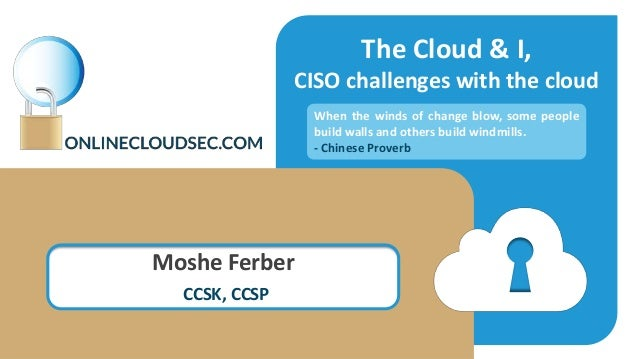 The Cloud & I, CISO challenges with the cloud Moshe Ferber CCSK, CCSP When the winds of change blow, some people build wal...