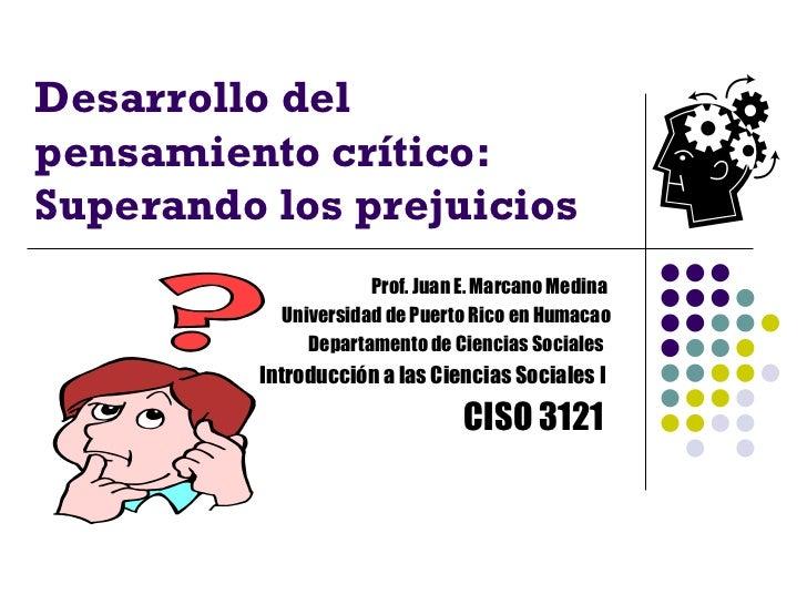 Desarrollo delpensamiento crítico:Superando los prejuicios                     Prof. Juan E. Marcano Medina           Univ...