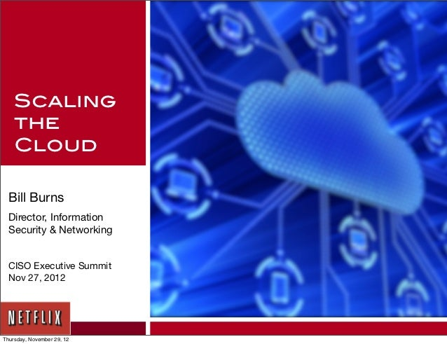Scaling    the    Cloud Bill Burns Director, Information Security & Networking CISO Executive Summit Nov 27, 2012Thursday,...