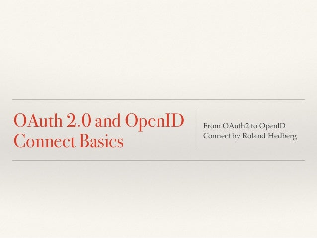 OAuth 2.0 and OpenID Connect Basics From OAuth2 to OpenID Connect by Roland Hedberg