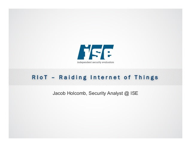 R I o T – R a i d i n g I n t e r n e t o f T h i n g s Jacob Holcomb, Security Analyst @ ISE