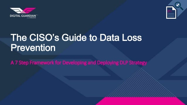 The CISO's Guide to Data Loss Prevention A 7 Step Framework for Developing and Deploying DLP Strategy