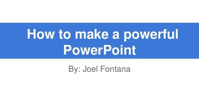 How to make a powerful PowerPoint By: Joel Fontana