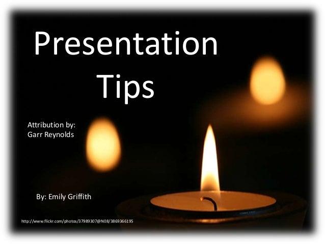 Presentation Tips Attribution by: Garr Reynolds  By: Emily Griffith http://www.flickr.com/photos/37989307@N08/3869366195