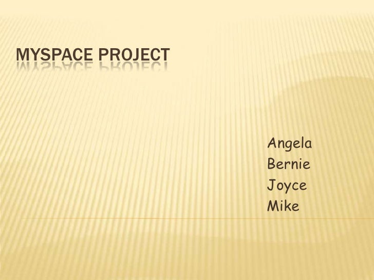 MYSPACE project<br />Angela<br />Bernie<br />Joyce<br />Mike<br />