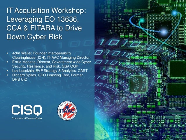 IT Acquisition Workshop: Leveraging EO 13636, CCA & FITARA to Drive Down Cyber Risk  John Weiler, Founder Interoperabilit...