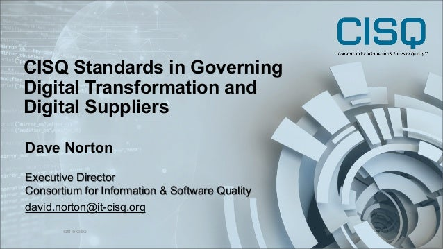 CISQ Standards in Governing Digital Transformation and Digital Suppliers ©2019 CISQ 1 Dave Norton Executive Director Conso...
