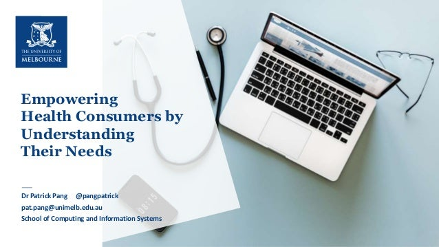 1 Empowering Health Consumers by Understanding Their Needs Dr Patrick Pang •School of Computing and InformationSystems Dr ...