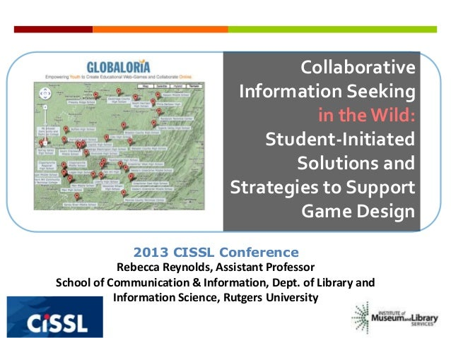 CollaborativeInformation Seekingin theWild:Student-InitiatedSolutions andStrategies to SupportGame Design2013 CISSL Confer...