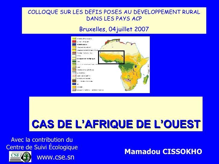 CAS DE L'AFRIQUE DE L'OUEST COLLOQUE SUR LES DEFIS POSES AU DEVELOPPEMENT RURAL DANS LES PAYS ACP Bruxelles, 04juillet 200...