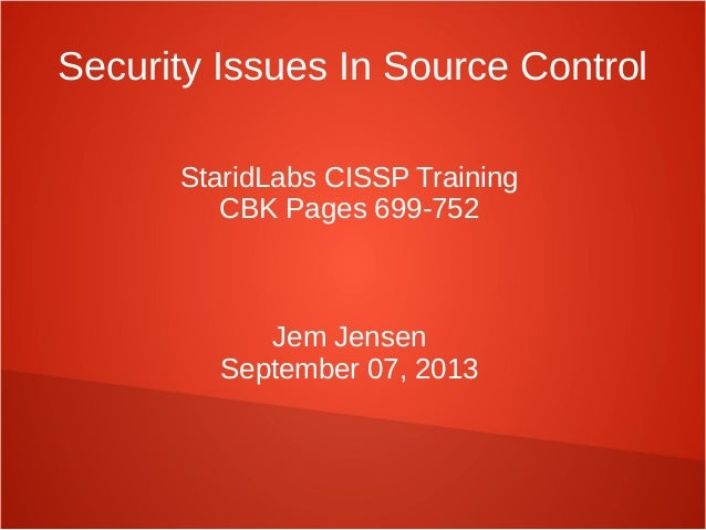 Security Issues In Source Control StaridLabs CISSP Training CBK Pages 699-752 Jem Jensen September 07, 2013