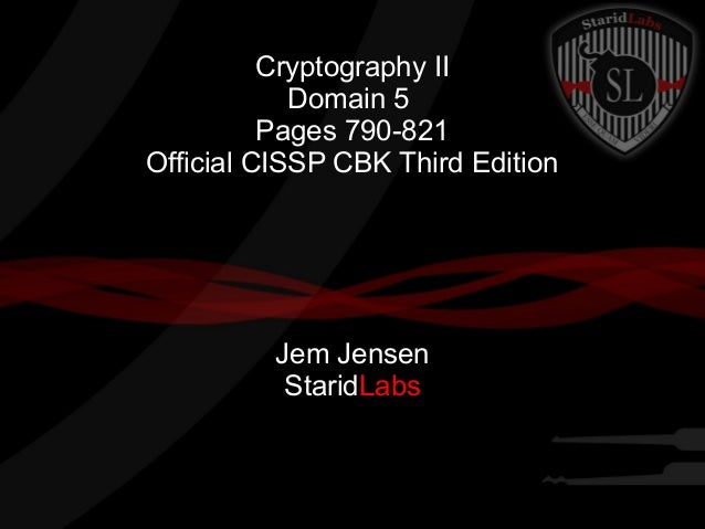Cryptography II Domain 5 Pages 790-821 Official CISSP CBK Third Edition Jem Jensen StaridLabs